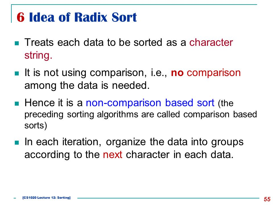 6 Idea of Radix Sort Treats each data to be sorted as a character string.