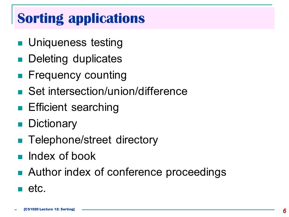 Sorting applications Uniqueness testing Deleting duplicates Frequency counting Set intersection/union/difference Efficient searching Dictionary Telephone/street directory Index of book Author index of conference proceedings etc.