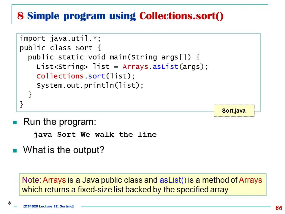8 Simple program using Collections.sort() 66 Run the program: java Sort We walk the line What is the output? Note: Arrays is a Java public class and a