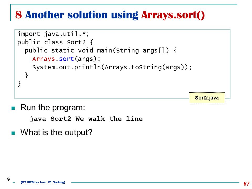 8 Another solution using Arrays.sort() 67 Run the program: java Sort2 We walk the line What is the output? import java.util.*; public class Sort2 { pu