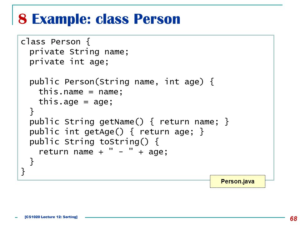 8 Example: class Person 68 class Person { private String name; private int age; public Person(String name, int age) { this.name = name; this.age = age; } public String getName() { return name; } public int getAge() { return age; } public String toString() { return name + - + age; } Person.java [CS1020 Lecture 12: Sorting]