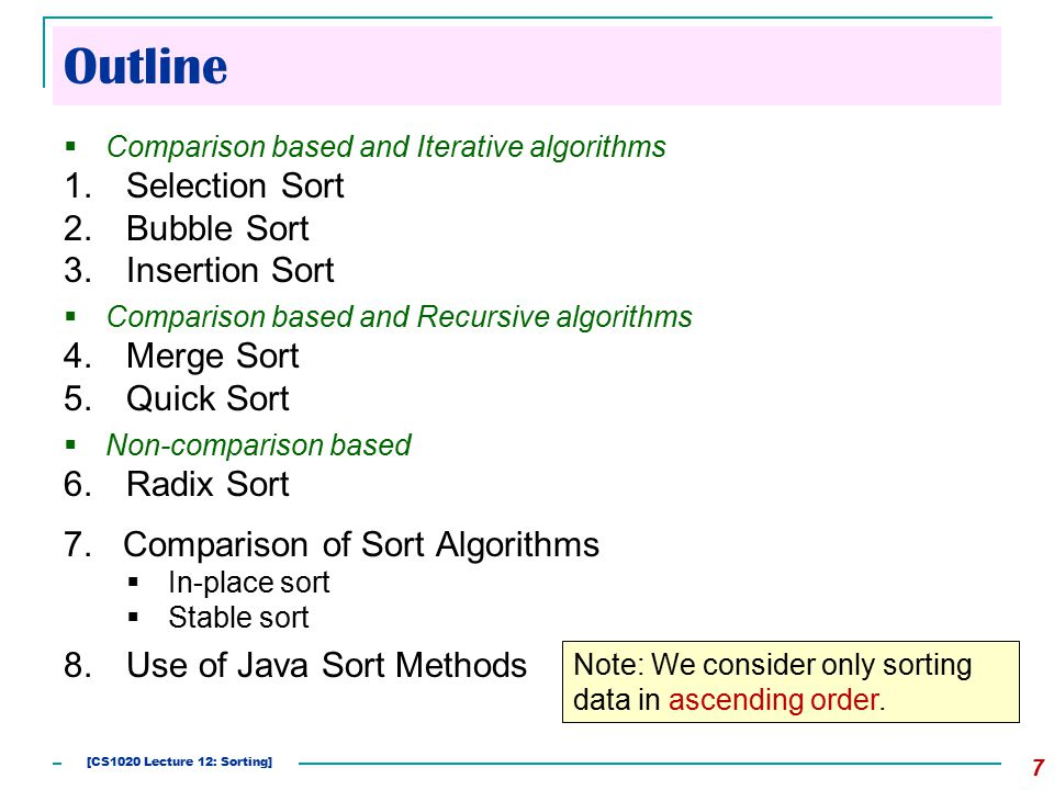 Outline  Comparison based and Iterative algorithms 1.Selection Sort 2.Bubble Sort 3.Insertion Sort  Comparison based and Recursive algorithms 4.Merge Sort 5.Quick Sort  Non-comparison based 6.Radix Sort 7.Comparison of Sort Algorithms  In-place sort  Stable sort 8.Use of Java Sort Methods 7 Note: We consider only sorting data in ascending order.