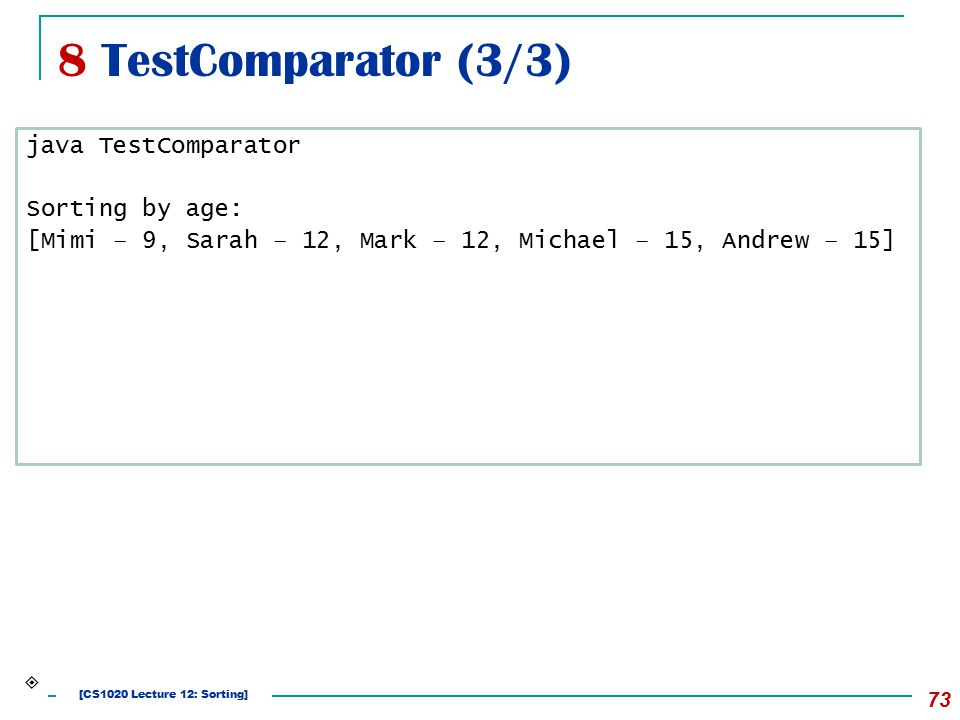 8 TestComparator (3/3) 73 java TestComparator Sorting by age: [Mimi – 9, Sarah – 12, Mark – 12, Michael – 15, Andrew – 15]  [CS1020 Lecture 12: Sorting]