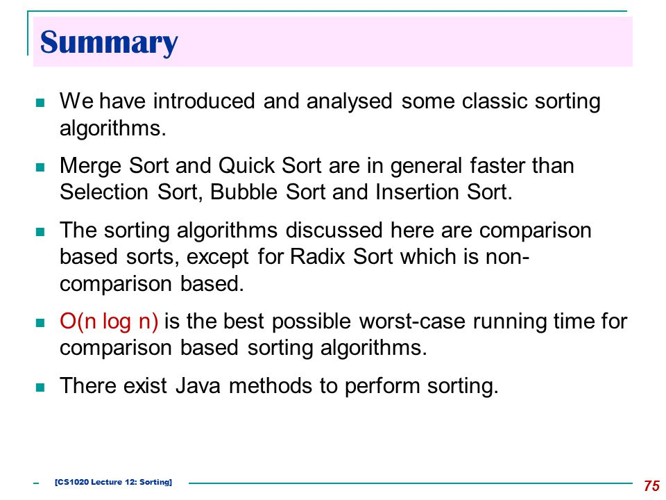 Summary We have introduced and analysed some classic sorting algorithms. Merge Sort and Quick Sort are in general faster than Selection Sort, Bubble S