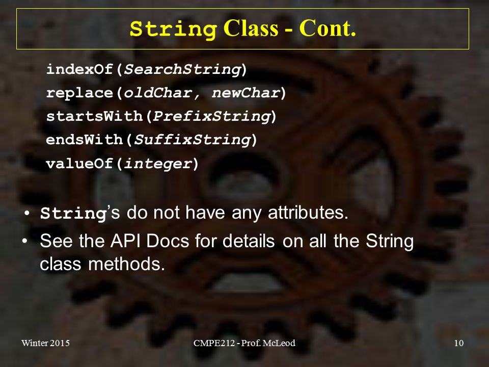 Winter 2015CMPE212 - Prof. McLeod10 String Class - Cont. indexOf(SearchString) replace(oldChar, newChar) startsWith(PrefixString) endsWith(SuffixStrin