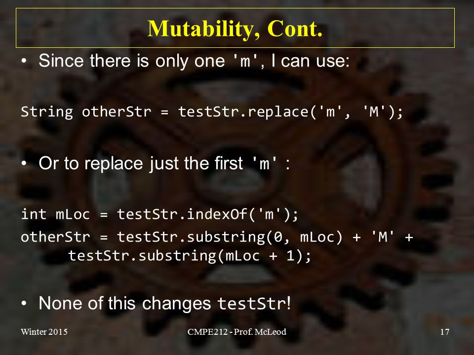 Mutability, Cont. Since there is only one 'm', I can use: String otherStr = testStr.replace('m', 'M'); Or to replace just the first 'm' : int mLoc = t