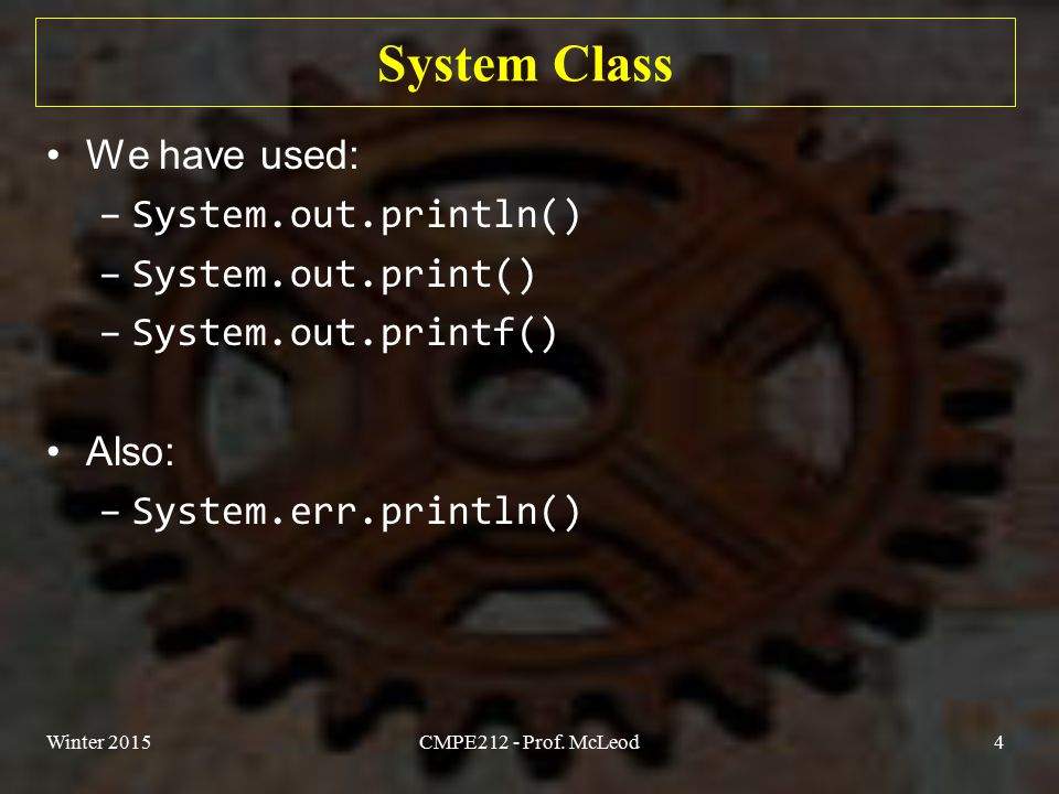 System Class We have used: –System.out.println() –System.out.print() –System.out.printf() Also: –System.err.println() Winter 2015CMPE212 - Prof.