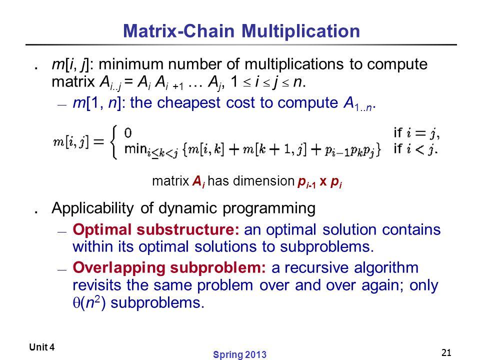 21 Spring 2013 Unit 4 21 Matrix-Chain Multiplication ․ m[i, j]: minimum number of multiplications to compute matrix A i..j = A i A i +1 … A j, 1  i 