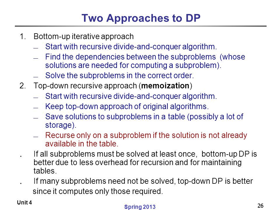 26 Spring 2013 Unit 4 26 Two Approaches to DP 1.Bottom-up iterative approach  Start with recursive divide-and-conquer algorithm.  Find the dependenc