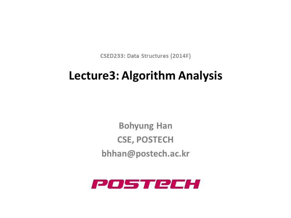 Lecture3: Algorithm Analysis Bohyung Han CSE, POSTECH bhhan@postech.ac.kr CSED233: Data Structures (2014F)