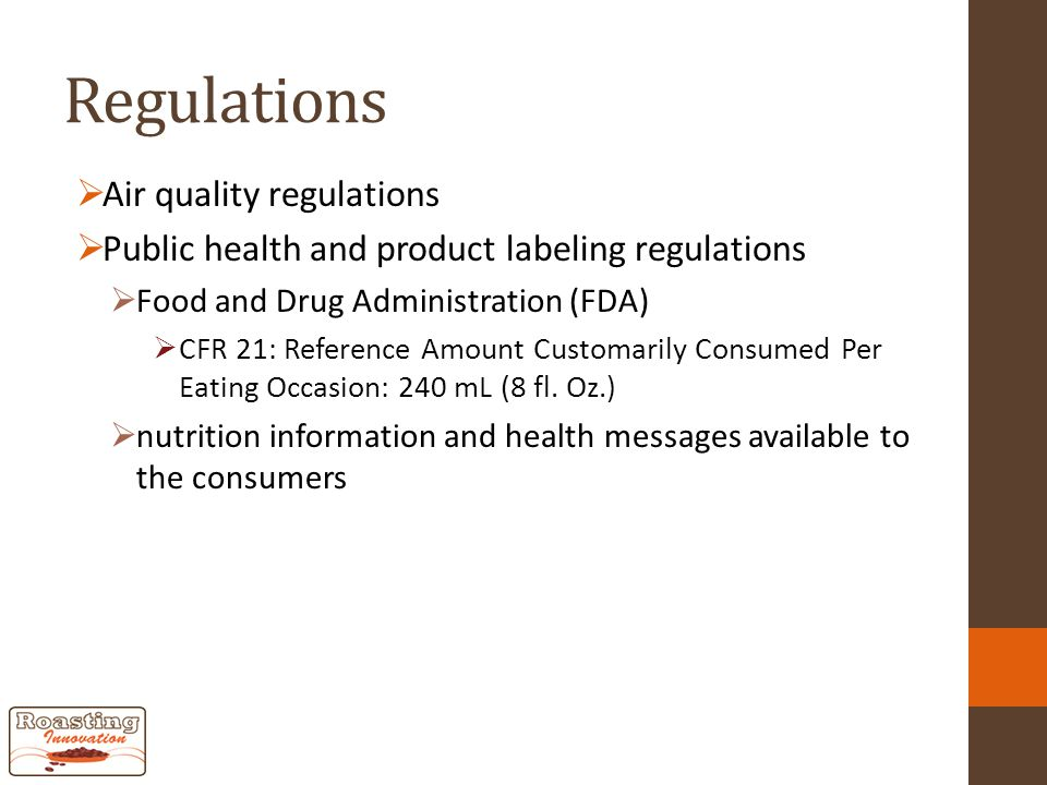 Regulations  Air quality regulations  Public health and product labeling regulations  Food and Drug Administration (FDA)  CFR 21: Reference Amount Customarily Consumed Per Eating Occasion: 240 mL (8 fl.