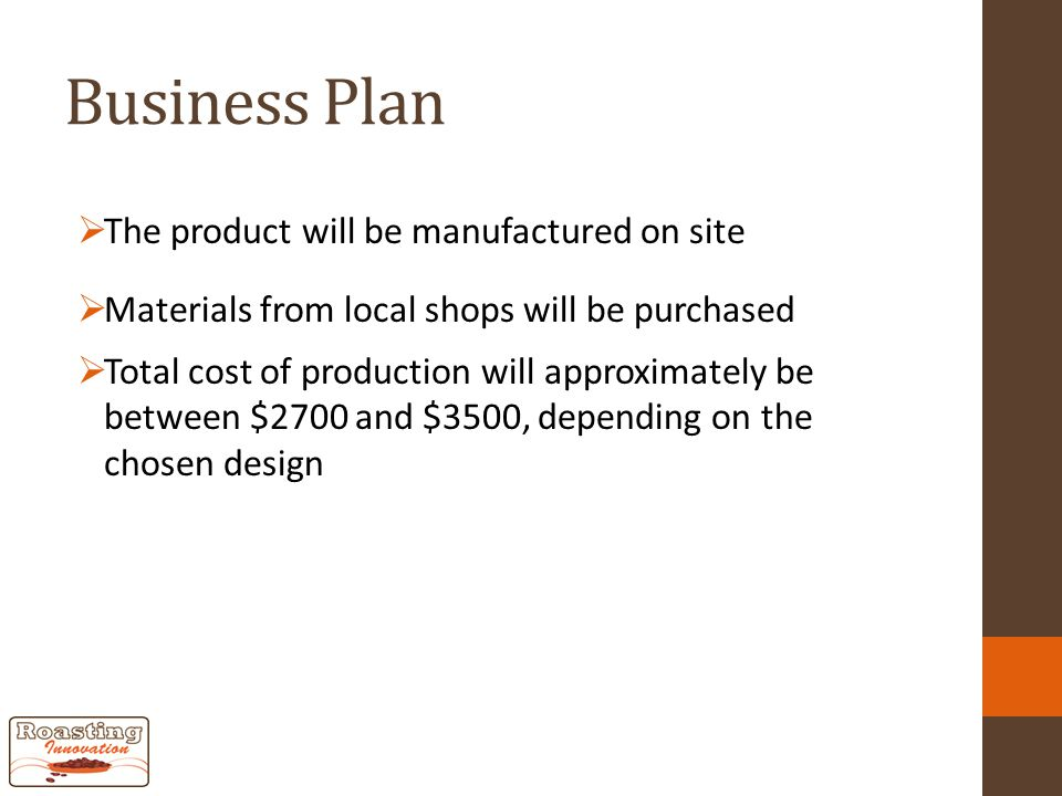 Business Plan  The product will be manufactured on site  Materials from local shops will be purchased  Total cost of production will approximately be between $2700 and $3500, depending on the chosen design