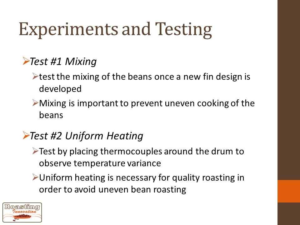 Experiments and Testing  Test #1 Mixing  test the mixing of the beans once a new fin design is developed  Mixing is important to prevent uneven cooking of the beans  Test #2 Uniform Heating  Test by placing thermocouples around the drum to observe temperature variance  Uniform heating is necessary for quality roasting in order to avoid uneven bean roasting