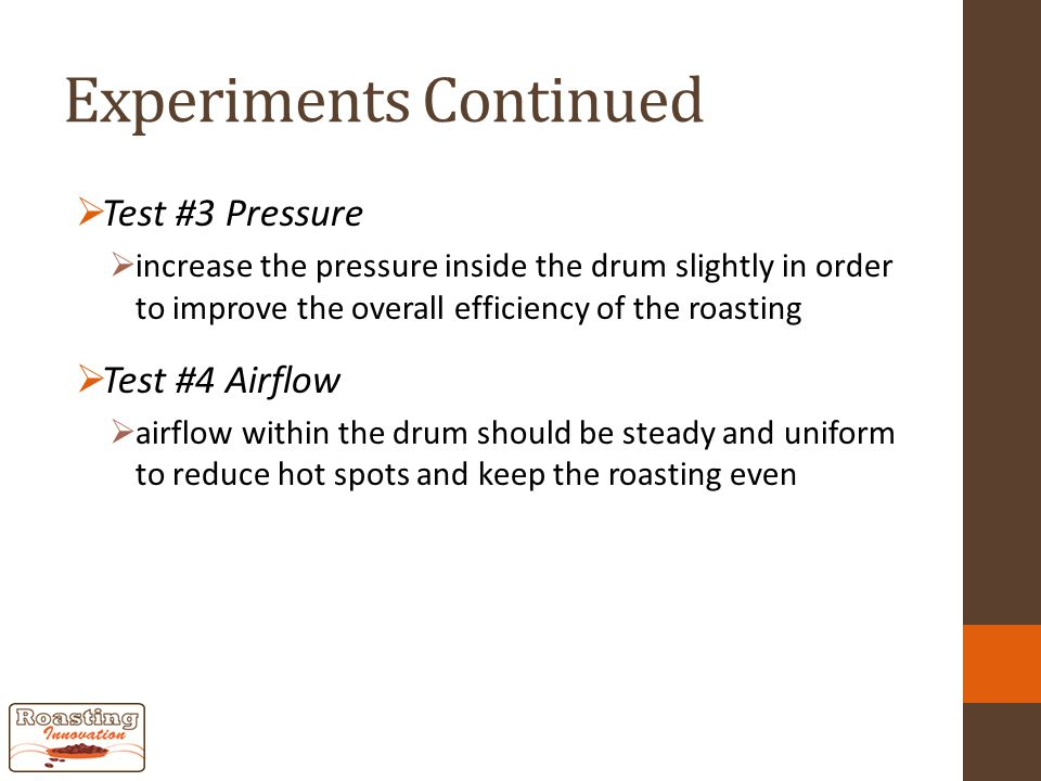 Experiments Continued  Test #3 Pressure  increase the pressure inside the drum slightly in order to improve the overall efficiency of the roasting  Test #4 Airflow  airflow within the drum should be steady and uniform to reduce hot spots and keep the roasting even
