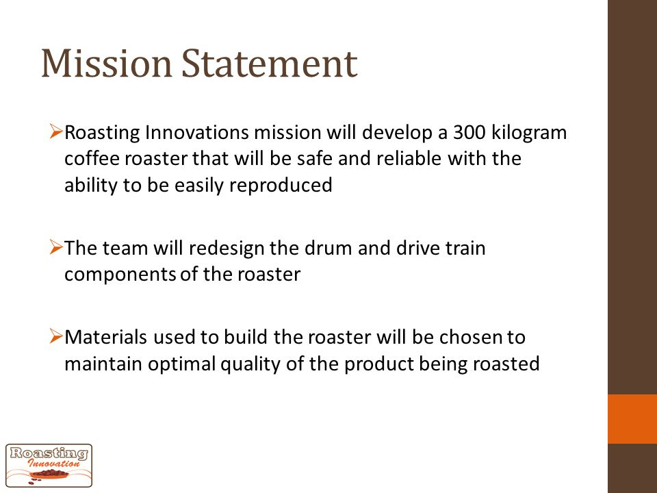 Mission Statement  Roasting Innovations mission will develop a 300 kilogram coffee roaster that will be safe and reliable with the ability to be easily reproduced  The team will redesign the drum and drive train components of the roaster  Materials used to build the roaster will be chosen to maintain optimal quality of the product being roasted