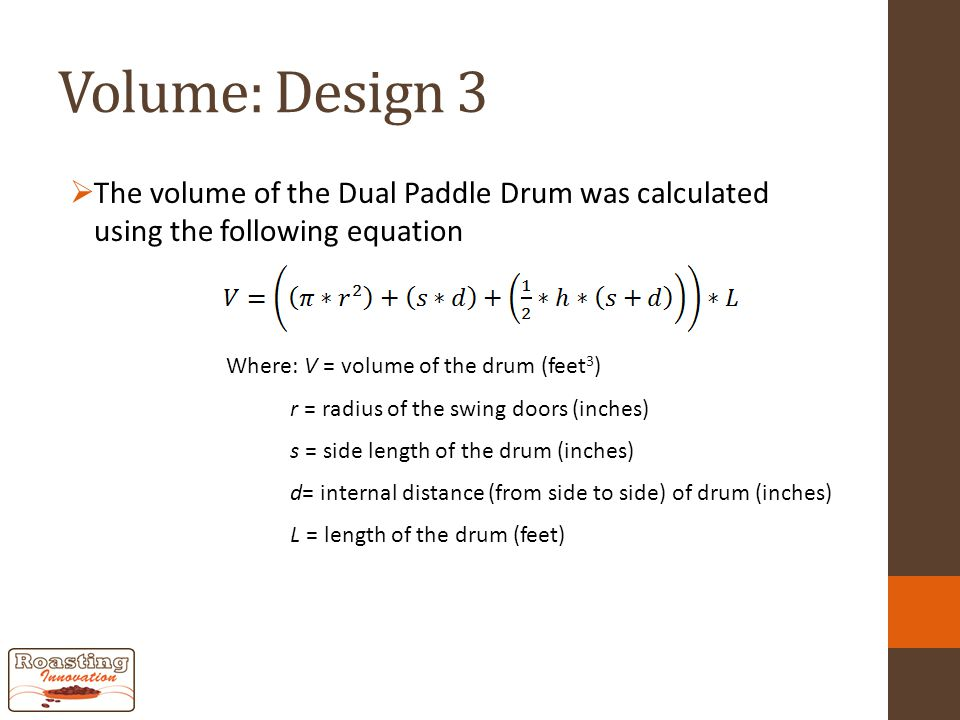 Volume: Design 3  The volume of the Dual Paddle Drum was calculated using the following equation Where: V = volume of the drum (feet 3 ) r = radius of the swing doors (inches) s = side length of the drum (inches) d= internal distance (from side to side) of drum (inches) L = length of the drum (feet)