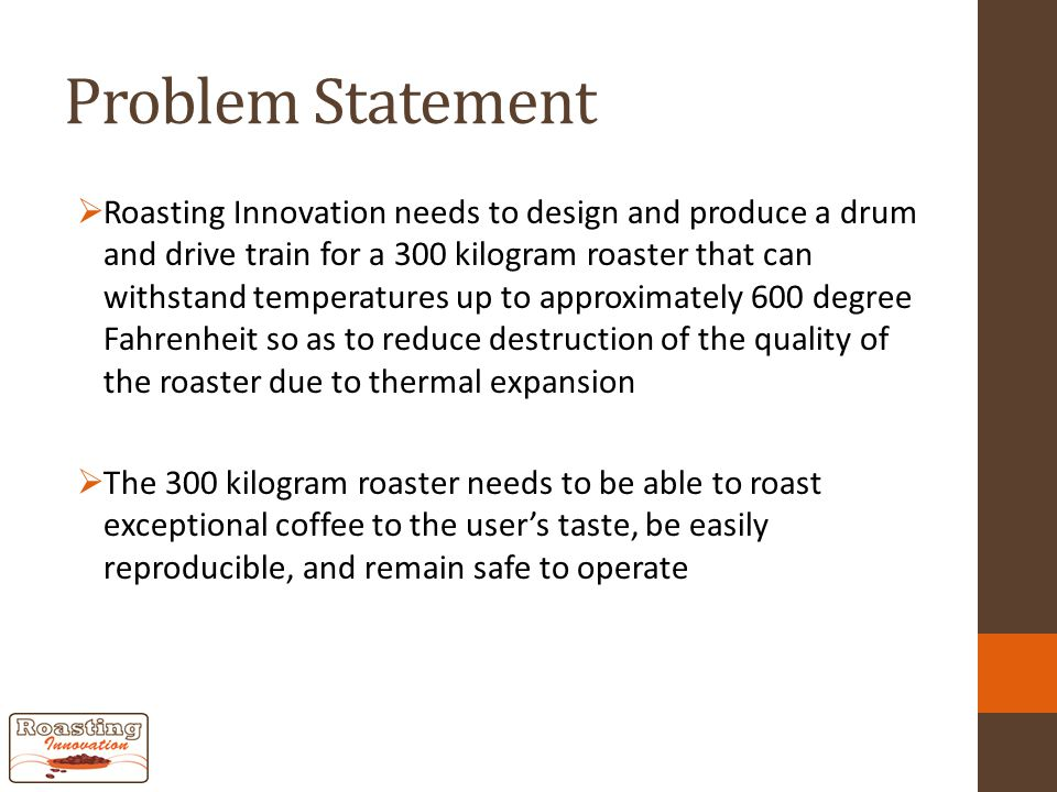Problem Statement  Roasting Innovation needs to design and produce a drum and drive train for a 300 kilogram roaster that can withstand temperatures up to approximately 600 degree Fahrenheit so as to reduce destruction of the quality of the roaster due to thermal expansion  The 300 kilogram roaster needs to be able to roast exceptional coffee to the user's taste, be easily reproducible, and remain safe to operate