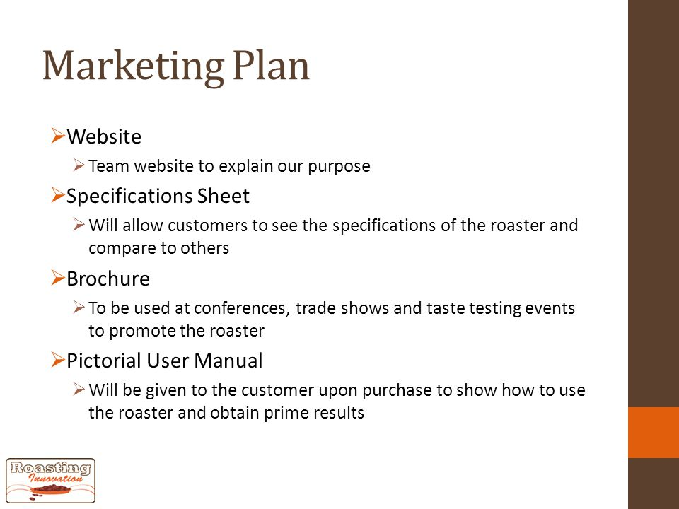Marketing Plan  Website  Team website to explain our purpose  Specifications Sheet  Will allow customers to see the specifications of the roaster and compare to others  Brochure  To be used at conferences, trade shows and taste testing events to promote the roaster  Pictorial User Manual  Will be given to the customer upon purchase to show how to use the roaster and obtain prime results