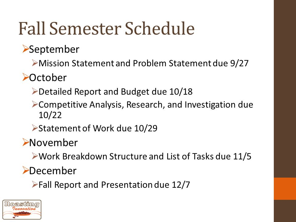 Fall Semester Schedule  September  Mission Statement and Problem Statement due 9/27  October  Detailed Report and Budget due 10/18  Competitive Analysis, Research, and Investigation due 10/22  Statement of Work due 10/29  November  Work Breakdown Structure and List of Tasks due 11/5  December  Fall Report and Presentation due 12/7