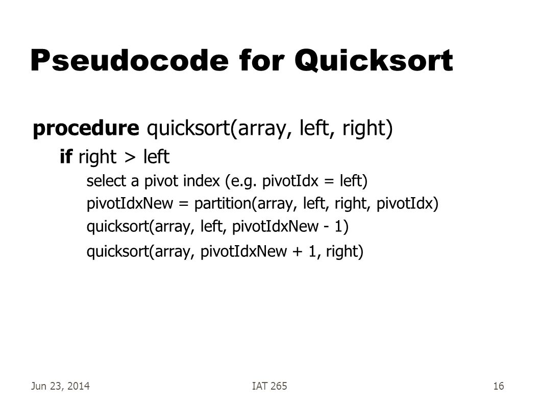 Jun 23, 2014IAT 26516 Pseudocode for Quicksort procedure quicksort(array, left, right) if right > left select a pivot index (e.g.
