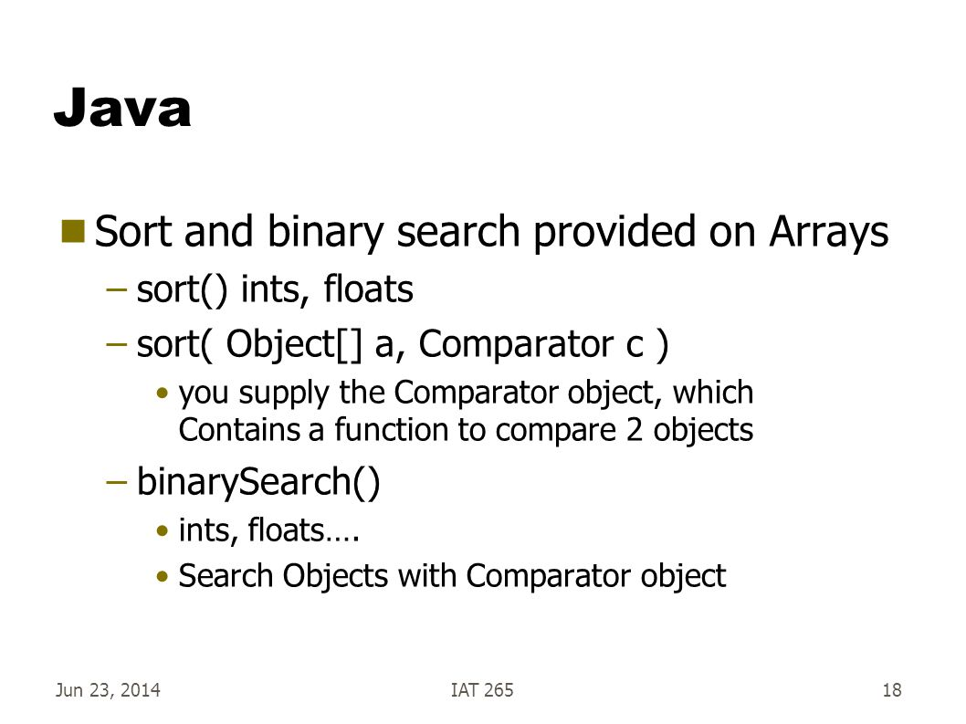 Jun 23, 2014IAT 26518 Java  Sort and binary search provided on Arrays –sort() ints, floats –sort( Object[] a, Comparator c ) you supply the Comparator object, which Contains a function to compare 2 objects –binarySearch() ints, floats….