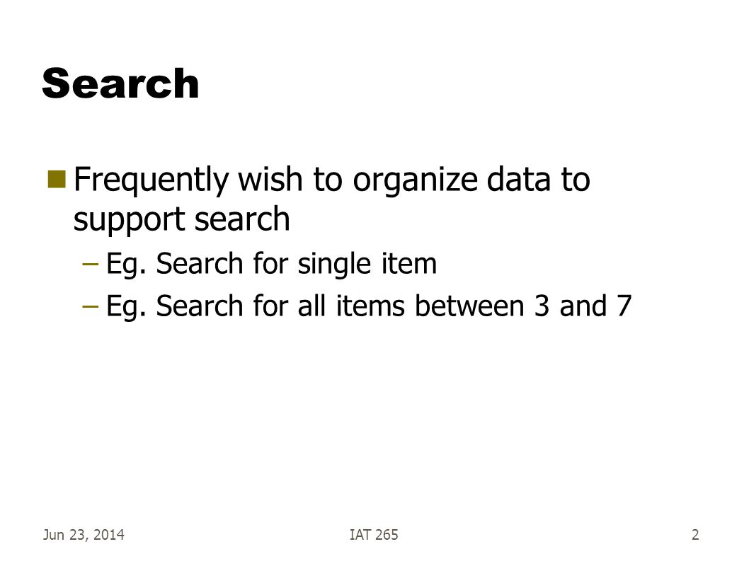 Jun 23, 2014IAT 2652 Search  Frequently wish to organize data to support search –Eg.