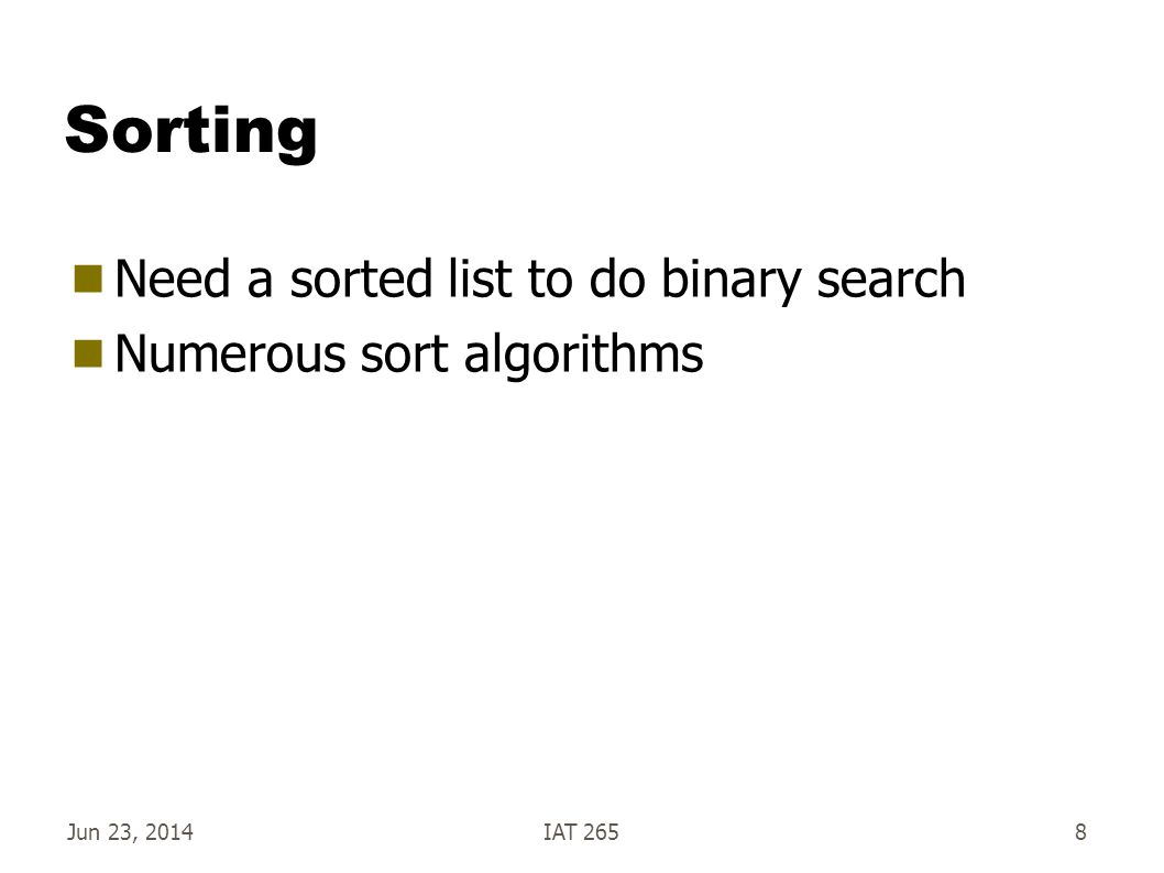 Jun 23, 2014IAT 2658 Sorting  Need a sorted list to do binary search  Numerous sort algorithms