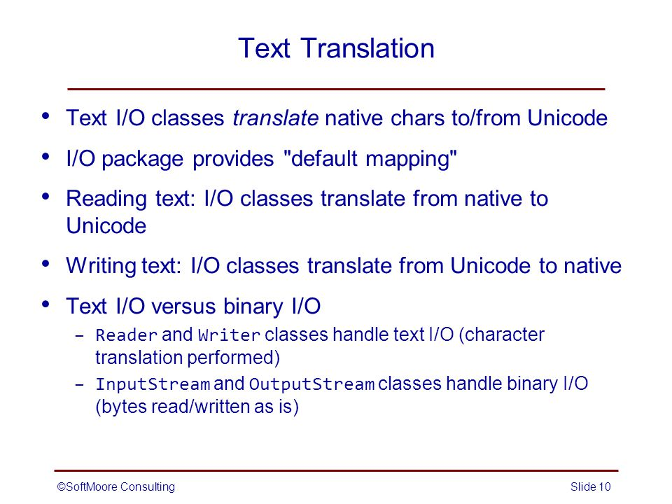 ©SoftMoore ConsultingSlide 10 Text Translation Text I/O classes translate native chars to/from Unicode I/O package provides default mapping Reading text: I/O classes translate from native to Unicode Writing text: I/O classes translate from Unicode to native Text I/O versus binary I/O –Reader and Writer classes handle text I/O (character translation performed) –InputStream and OutputStream classes handle binary I/O (bytes read/written as is)
