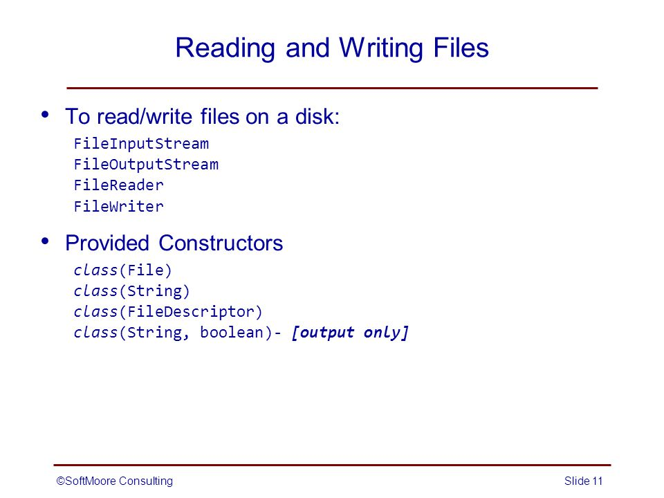 ©SoftMoore ConsultingSlide 11 Reading and Writing Files To read/write files on a disk: FileInputStream FileOutputStream FileReader FileWriter Provided Constructors class(File) class(String) class(FileDescriptor) class(String, boolean)- [output only]