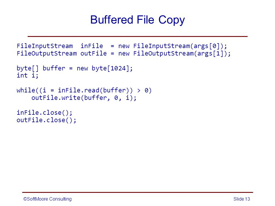 ©SoftMoore ConsultingSlide 13 Buffered File Copy FileInputStream inFile = new FileInputStream(args[0]); FileOutputStream outFile = new FileOutputStream(args[1]); byte[] buffer = new byte[1024]; int i; while((i = inFile.read(buffer)) > 0) outFile.write(buffer, 0, i); inFile.close(); outFile.close();
