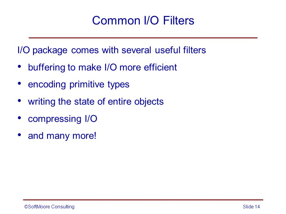 ©SoftMoore ConsultingSlide 14 Common I/O Filters I/O package comes with several useful filters buffering to make I/O more efficient encoding primitive types writing the state of entire objects compressing I/O and many more!