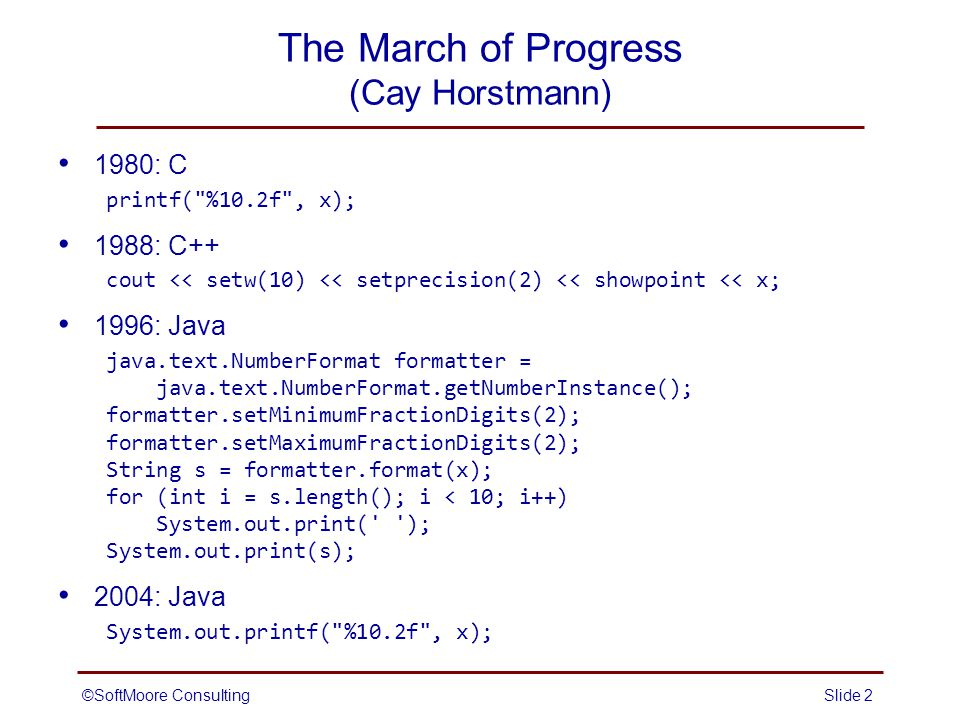 ©SoftMoore ConsultingSlide 2 The March of Progress (Cay Horstmann) 1980: C printf( %10.2f , x); 1988: C++ cout << setw(10) << setprecision(2) << showpoint << x; 1996: Java java.text.NumberFormat formatter = java.text.NumberFormat.getNumberInstance(); formatter.setMinimumFractionDigits(2); formatter.setMaximumFractionDigits(2); String s = formatter.format(x); for (int i = s.length(); i < 10; i++) System.out.print( ); System.out.print(s); 2004: Java System.out.printf( %10.2f , x);