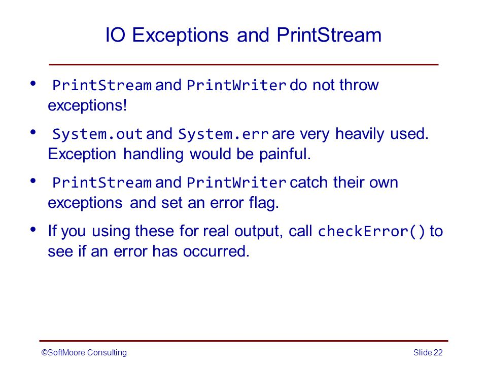 ©SoftMoore ConsultingSlide 22 IO Exceptions and PrintStream PrintStream and PrintWriter do not throw exceptions.