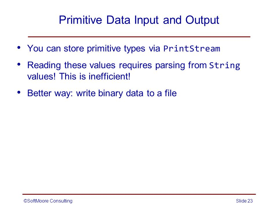 ©SoftMoore ConsultingSlide 23 Primitive Data Input and Output You can store primitive types via PrintStream Reading these values requires parsing from String values.