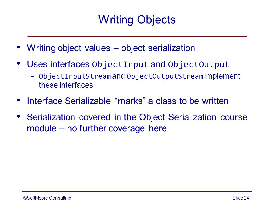©SoftMoore ConsultingSlide 24 Writing Objects Writing object values – object serialization Uses interfaces ObjectInput and ObjectOutput –ObjectInputStream and ObjectOutputStream implement these interfaces Interface Serializable marks a class to be written Serialization covered in the Object Serialization course module – no further coverage here