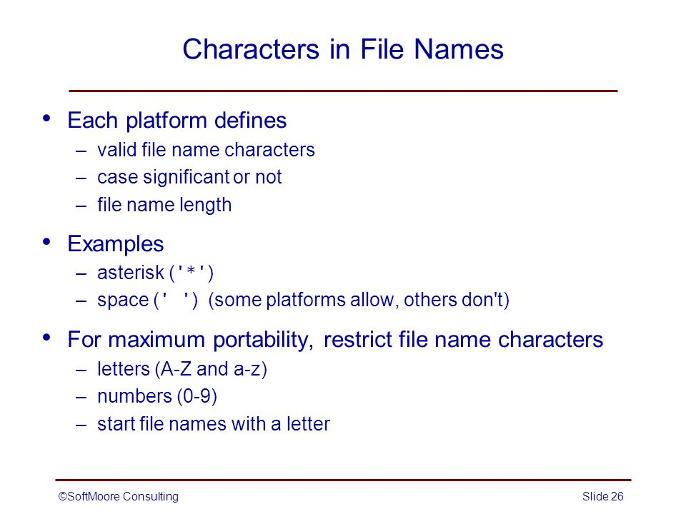 ©SoftMoore ConsultingSlide 26 Characters in File Names Each platform defines –valid file name characters –case significant or not –file name length Examples –asterisk ( * ) –space ( ) (some platforms allow, others don t) For maximum portability, restrict file name characters –letters (A-Z and a-z) –numbers (0-9) –start file names with a letter