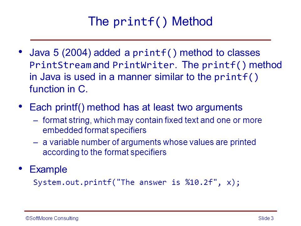 The printf() Method Java 5 (2004) added a printf() method to classes PrintStream and PrintWriter.