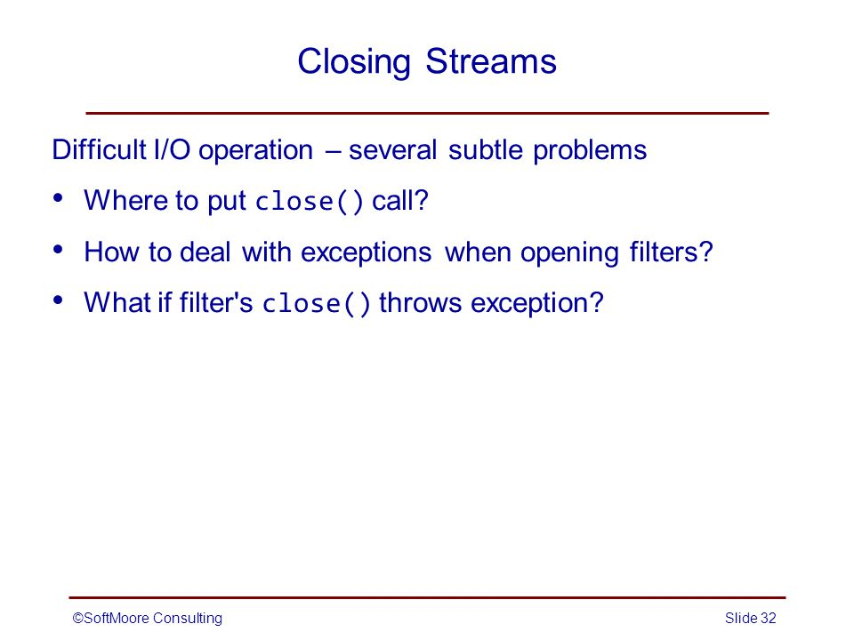 ©SoftMoore ConsultingSlide 32 Closing Streams Difficult I/O operation – several subtle problems Where to put close() call.