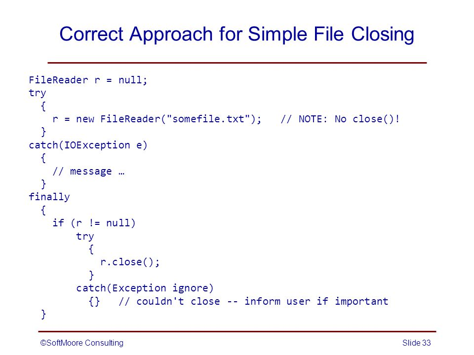 ©SoftMoore ConsultingSlide 33 Correct Approach for Simple File Closing FileReader r = null; try { r = new FileReader( somefile.txt ); // NOTE: No close().