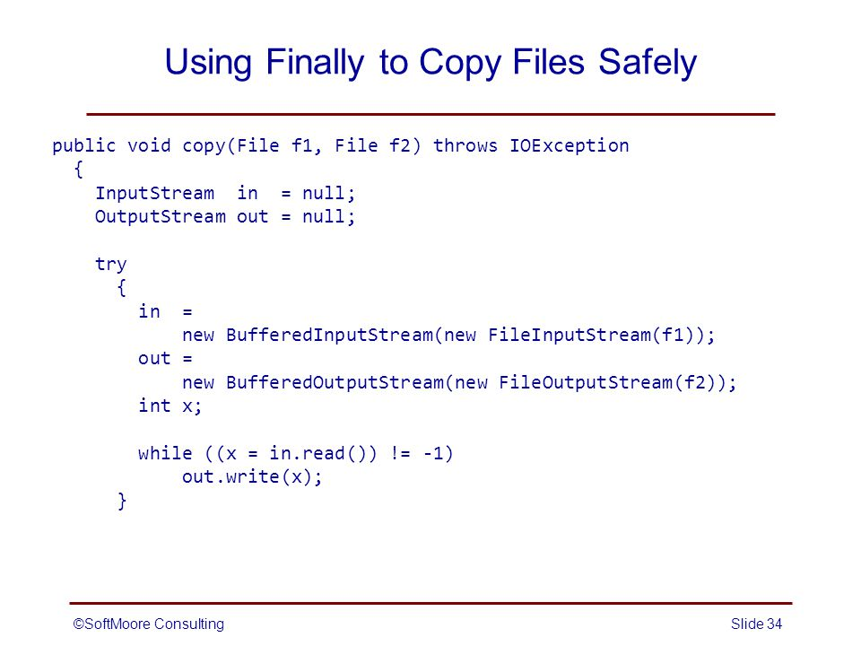 ©SoftMoore ConsultingSlide 34 Using Finally to Copy Files Safely public void copy(File f1, File f2) throws IOException { InputStream in = null; OutputStream out = null; try { in = new BufferedInputStream(new FileInputStream(f1)); out = new BufferedOutputStream(new FileOutputStream(f2)); int x; while ((x = in.read()) != -1) out.write(x); }