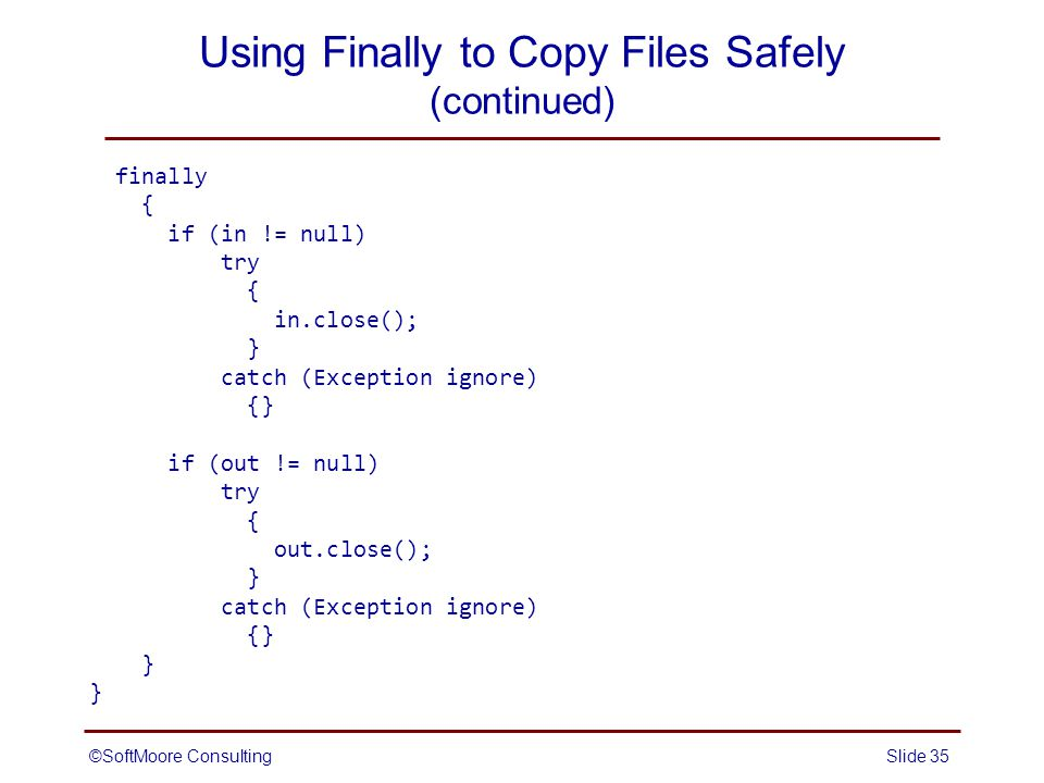 ©SoftMoore ConsultingSlide 35 Using Finally to Copy Files Safely (continued) finally { if (in != null) try { in.close(); } catch (Exception ignore) {} if (out != null) try { out.close(); } catch (Exception ignore) {} }