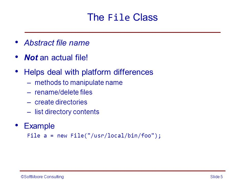 ©SoftMoore ConsultingSlide 5 The File Class Abstract file name Not an actual file.