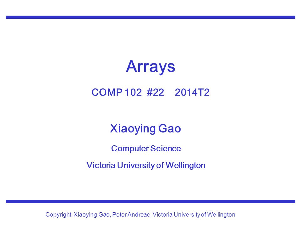 Xiaoying Gao Computer Science Victoria University of Wellington Copyright: Xiaoying Gao, Peter Andreae, Victoria University of Wellington Arrays COMP 102 #22 2014T2