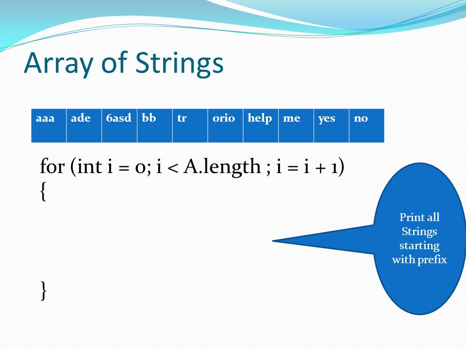 Array of Strings aaaade6asdbbtroriohelpmeyesno for (int i = 0; i < A.length ; i = i + 1) { } Print all Strings starting with prefix