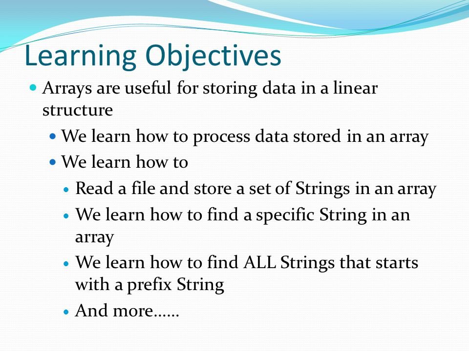 Learning Objectives Arrays are useful for storing data in a linear structure We learn how to process data stored in an array We learn how to Read a file and store a set of Strings in an array We learn how to find a specific String in an array We learn how to find ALL Strings that starts with a prefix String And more……