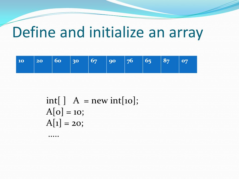 Define and initialize an array 10206030679076658707 int[ ] A = new int[10]; A[0] = 10; A[1] = 20; …..