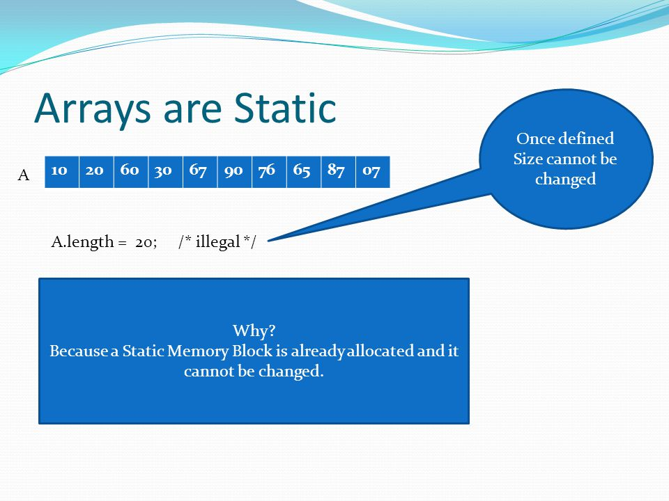 Arrays are Static 10206030679076658707 Once defined Size cannot be changed A.length = 20; /* illegal */ A Why.