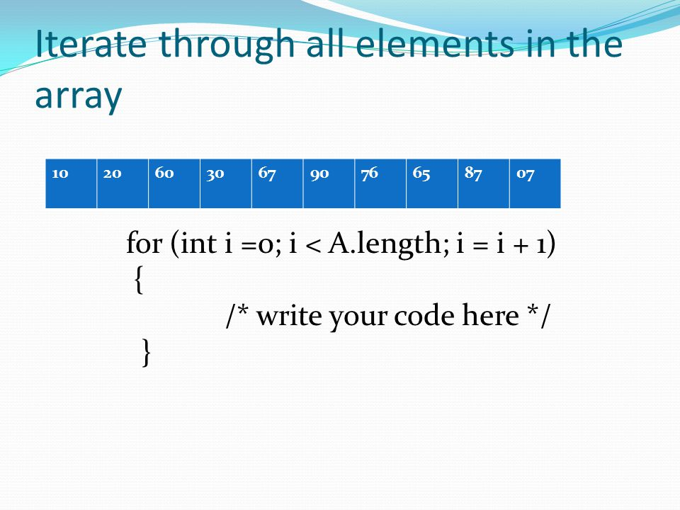 Iterate through all elements in the array 10206030679076658707 for (int i =0; i < A.length; i = i + 1) { /* write your code here */ }