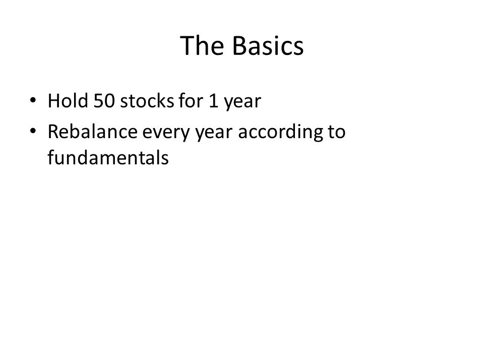 The Basics Hold 50 stocks for 1 year Rebalance every year according to fundamentals