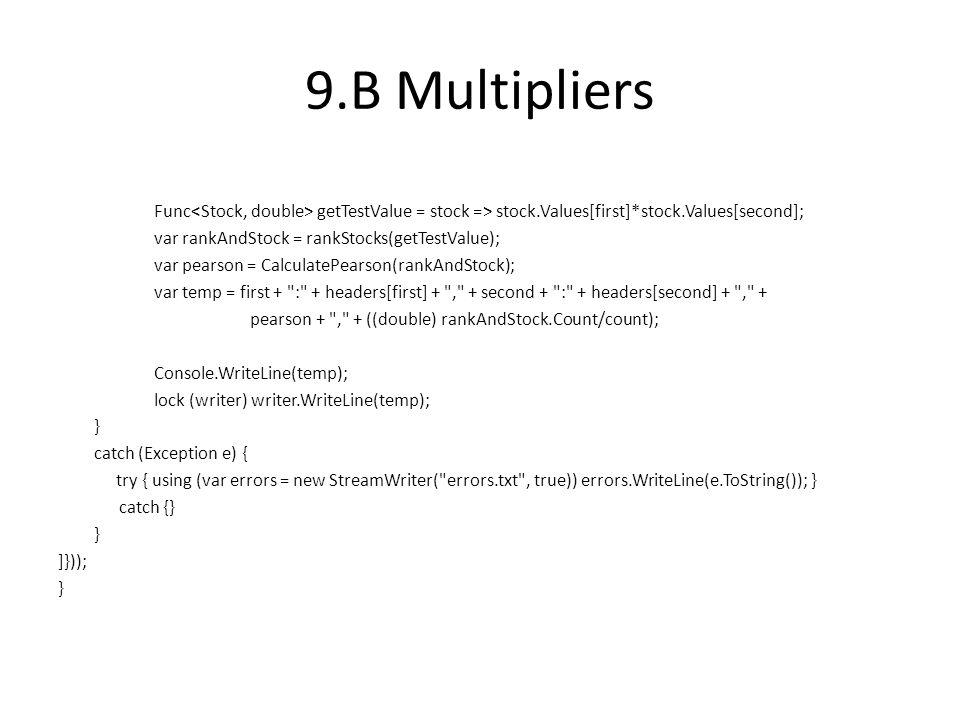 9.B Multipliers Func getTestValue = stock => stock.Values[first]*stock.Values[second]; var rankAndStock = rankStocks(getTestValue); var pearson = CalculatePearson(rankAndStock); var temp = first + : + headers[first] + , + second + : + headers[second] + , + pearson + , + ((double) rankAndStock.Count/count); Console.WriteLine(temp); lock (writer) writer.WriteLine(temp); } catch (Exception e) { try { using (var errors = new StreamWriter( errors.txt , true)) errors.WriteLine(e.ToString()); } catch {} } ]})); }